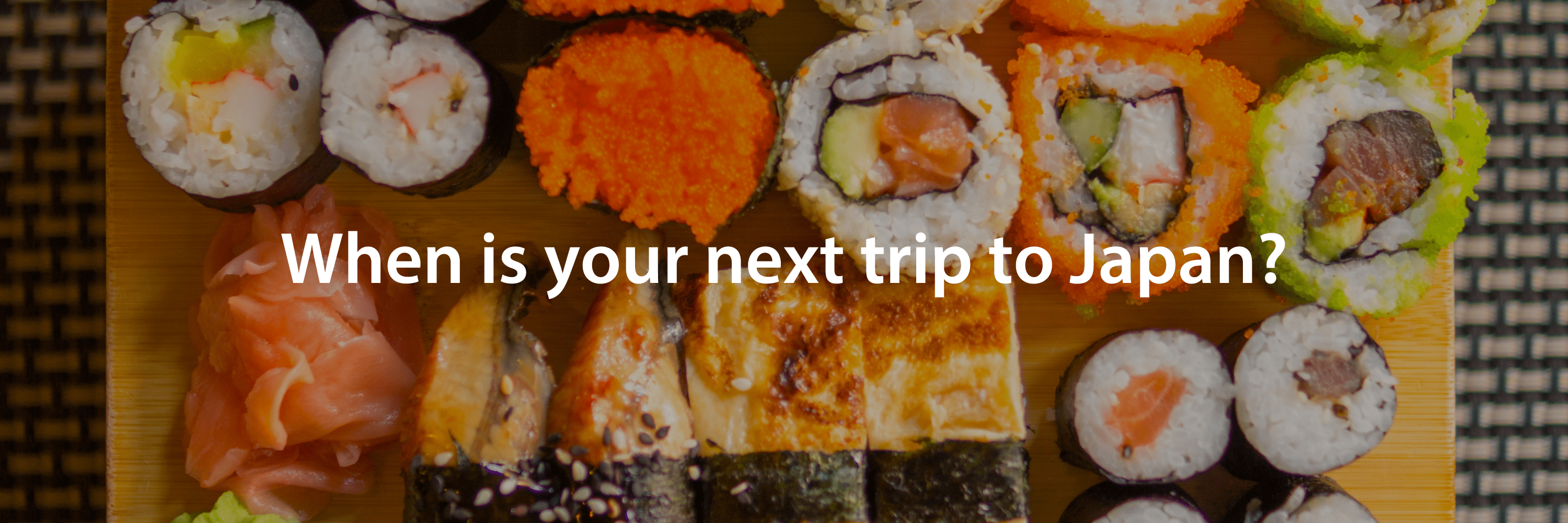 >When is your next trip to Japan? Sushi